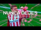 Video: NUNCA DEJES DE CREER - Atlético de Madrid